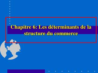 Chapitre 6: Les d terminants de la structure du commerce