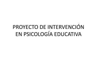PROYECTO DE INTERVENCI N  EN PSICOLOG A EDUCATIVA