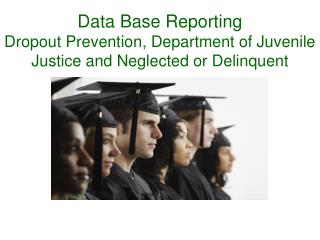 Data Base Reporting    Dropout Prevention, Department of Juvenile Justice and Neglected or Delinquent