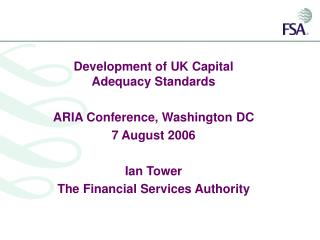 Development of UK Capital Adequacy Standards   ARIA Conference, Washington DC 7 August 2006  Ian Tower The Financial Ser