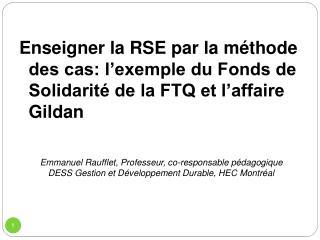 Enseigner la RSE par la m thode des cas: l exemple du Fonds de Solidarit  de la FTQ et l affaire Gildan   Emmanuel Rauff