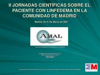 II JORNADAS CIENT FICAS SOBRE EL PACIENTE CON LINFEDEMA EN LA COMUNIDAD DE MADRID    Madrid, 30-31 De Marzo de 2007