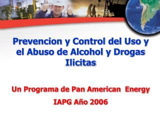 Prevencion y Control del Uso y el Abuso de Alcohol y Drogas Ilicitas  Un Programa de Pan American  Energy IAPG A o 2006
