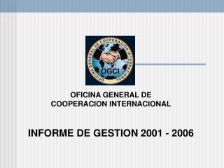 OFICINA GENERAL DE  COOPERACION INTERNACIONAL   INFORME DE GESTION 2001 - 2006