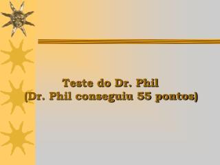 Teste do Dr. Phil  Dr. Phil conseguiu 55 pontos