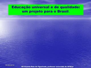 Educa  o universal e de qualidade: um projeto para o Brasil.