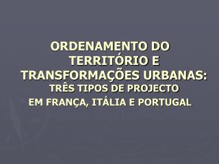 ORDENAMENTO DO TERRIT RIO E TRANSFORMA  ES URBANAS: TR S TIPOS DE PROJECTO EM FRAN A, IT LIA E PORTUGAL