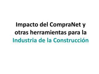 Impacto del CompraNet y otras herramientas para la Industria de la Construcci n