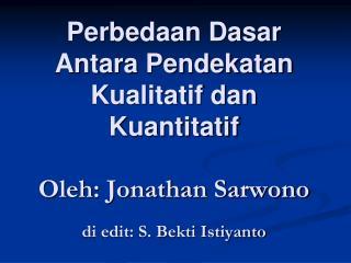 Perbedaan Dasar  Antara Pendekatan Kualitatif dan Kuantitatif  Oleh: Jonathan Sarwono  di edit: S. Bekti Istiyanto
