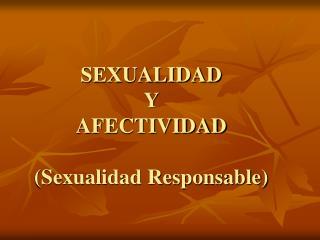 SEXUALIDAD  Y  AFECTIVIDAD  Sexualidad Responsable