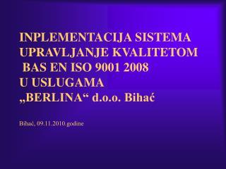 INPLEMENTACIJA SISTEMA UPRAVLJANJE KVALITETOM   BAS EN ISO 9001 2008  U USLUGAMA  BERLINA  d.o.o. Bihac  Bihac, 09.11.20