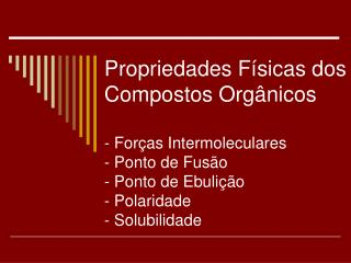 Propriedades F sicas dos Compostos Org nicos  - For as Intermoleculares - Ponto de Fus o - Ponto de Ebuli  o - Polaridad