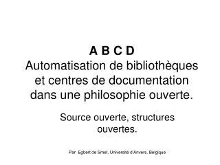A B C D  Automatisation de biblioth ques et centres de documentation dans une philosophie ouverte.