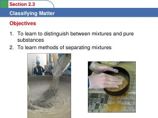 To learn to distinguish between mixtures and pure substances  To learn methods of separating mixtures