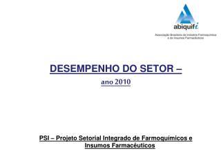 DESEMPENHO DO SETOR    ano 2010      PSI   Projeto Setorial Integrado de Farmoqu micos e Insumos Farmac uticos