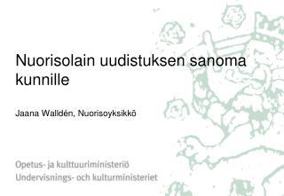 Nuorisolain uudistuksen sanoma kunnille  Jaana Walld n, Nuorisoyksikk
