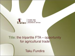 Title: the tripartite FTA   opportunity for agricultural trade  Taku Fundira