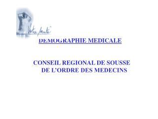 DEMOGRAPHIE MEDICALE          CONSEIL REGIONAL DE SOUSSE                             DE L ORDRE DES MEDECINS