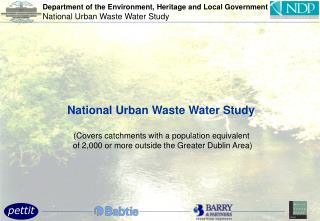 National Urban Waste Water Study   Covers catchments with a population equivalent  of 2,000 or more outside the Greater