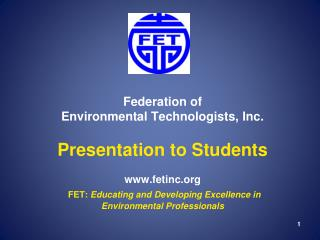 Federation of  Environmental Technologists, Inc.  Presentation to Students   fetinc  FET: Educating and Developing Excel