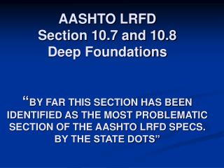 AASHTO LRFD  Section 10.7 and 10.8  Deep Foundations    BY FAR THIS SECTION HAS BEEN IDENTIFIED AS THE MOST PROBLEMATIC