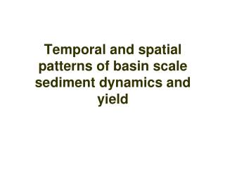 Temporal and spatial patterns of basin scale sediment dynamics and yield