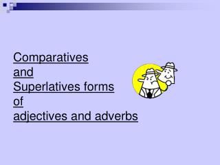 Comparatives  and       Superlatives forms  of  adjectives and adverbs