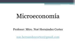 Microeconom a   Profesor: Mtro. No  Hern ndez Cortez  noe.hernandezcortezgmail
