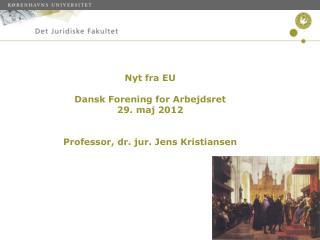 Nyt fra EU  Dansk Forening for Arbejdsret  29. maj 2012   Professor, dr. jur. Jens Kristiansen