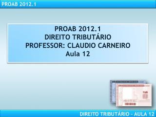 PROAB 2012.1 DIREITO TRIBUT RIO PROFESSOR: CLAUDIO CARNEIRO Aula 12