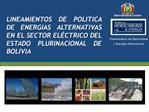 LINEAMIENTOS DE POLITICA DE ENERGIAS ALTERNATIVAS EN EL SECTOR EL CTRICO DEL ESTADO PLURINACIONAL DE BOLIVIA