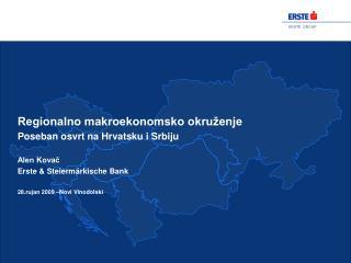 Regionalno makroekonomsko okru enje Poseban osvrt na Hrvatsku i Srbiju  Alen Kovac Erste  Steierm rkische Bank  28.rujan