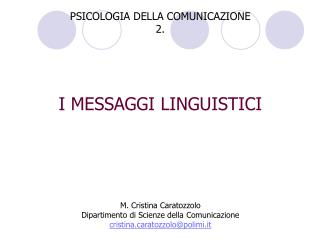 PSICOLOGIA DELLA COMUNICAZIONE 2.         I MESSAGGI LINGUISTICI          M. Cristina Caratozzolo Dipartimento di Scienz