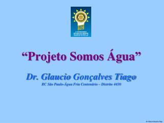 Projeto Somos  gua   Dr. Glaucio Gon alves Tiago RC S o Paulo- gua Fria Centen rio   Distrito 4430