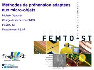 M thodes de pr hension adapt es aux micro-objets Micha l Gauthier Charg  de recherche CNRS FEMTO-ST D partement AS2M