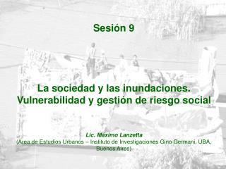 Sesi n 9     La sociedad y las inundaciones. Vulnerabilidad y gesti n de riesgo social     Lic. M ximo Lanzetta  Area de