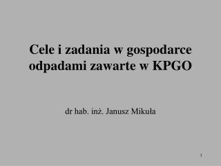 Cele i zadania w gospodarce odpadami zawarte w KPGO    dr hab. inz. Janusz Mikula
