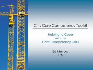 CII s Core Competency Toolkit  Helping to Cope  with the  Core Competency Crisis