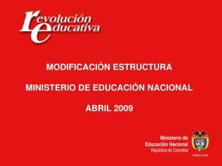 MODIFICACI N ESTRUCTURA  MINISTERIO DE EDUCACI N NACIONAL  ABRIL 2009