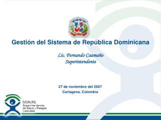 Gesti n del Sistema de Rep blica Dominicana  Lic. Fernando Caama o Superintendente