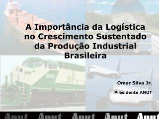 A Import ncia da Log stica no Crescimento Sustentado da Produ  o Industrial Brasileira    Omar Silva Jr. Presidente ANUT