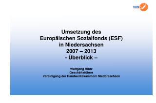 Umsetzung des  Europ ischen Sozialfonds ESF  in Niedersachsen 2007   2013 -  berblick    Wolfgang Hintz Gesch ftsf hrer