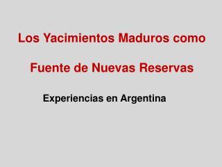Los Yacimientos Maduros como   Fuente de Nuevas Reservas          Experiencias en Argentina