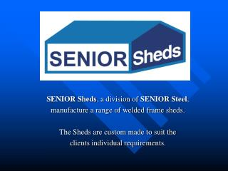 SENIOR Sheds, a division of SENIOR Steel, manufacture a range of welded frame sheds.  The Sheds are custom made to suit