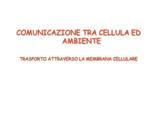 COMUNICAZIONE TRA CELLULA ED AMBIENTE  TRASPORTO ATTRAVERSO LA MEMBRANA CELLULARE