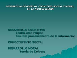 DESARROLLO COGNITIVO, COGNITIVO SOCIAL Y MORAL  EN LA ADOLESCENCIA