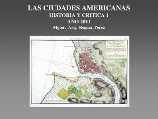LAS CIUDADES AMERICANAS HISTORIA Y CRITICA 1 A O 2011 Mgter.  Arq.  Regina  Perez