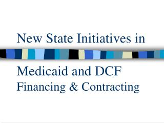 New State Initiatives in   Medicaid and DCF Financing  Contracting
