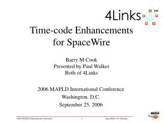 Time-code Enhancements  for SpaceWire   Barry M Cook Presented by Paul Walker Both of 4Links