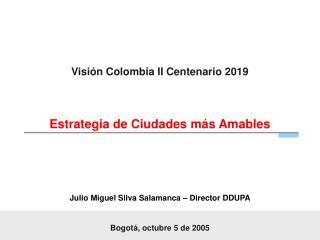 Visi n Colombia II Centenario 2019      Estrategia de Ciudades m s Amables      Julio Miguel Silva Salamanca   Director